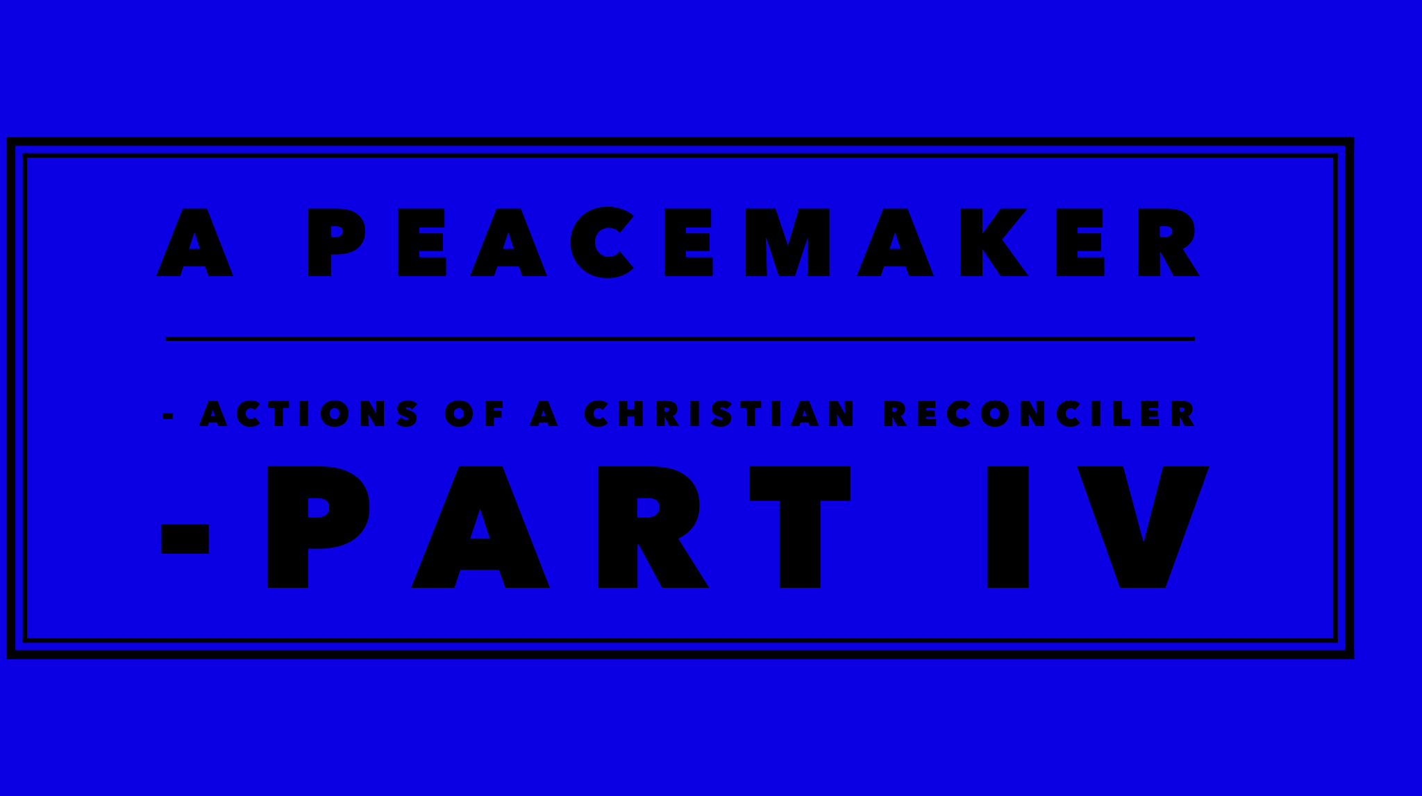 A Peacemaker - Actions of a christian reconciler Part IV