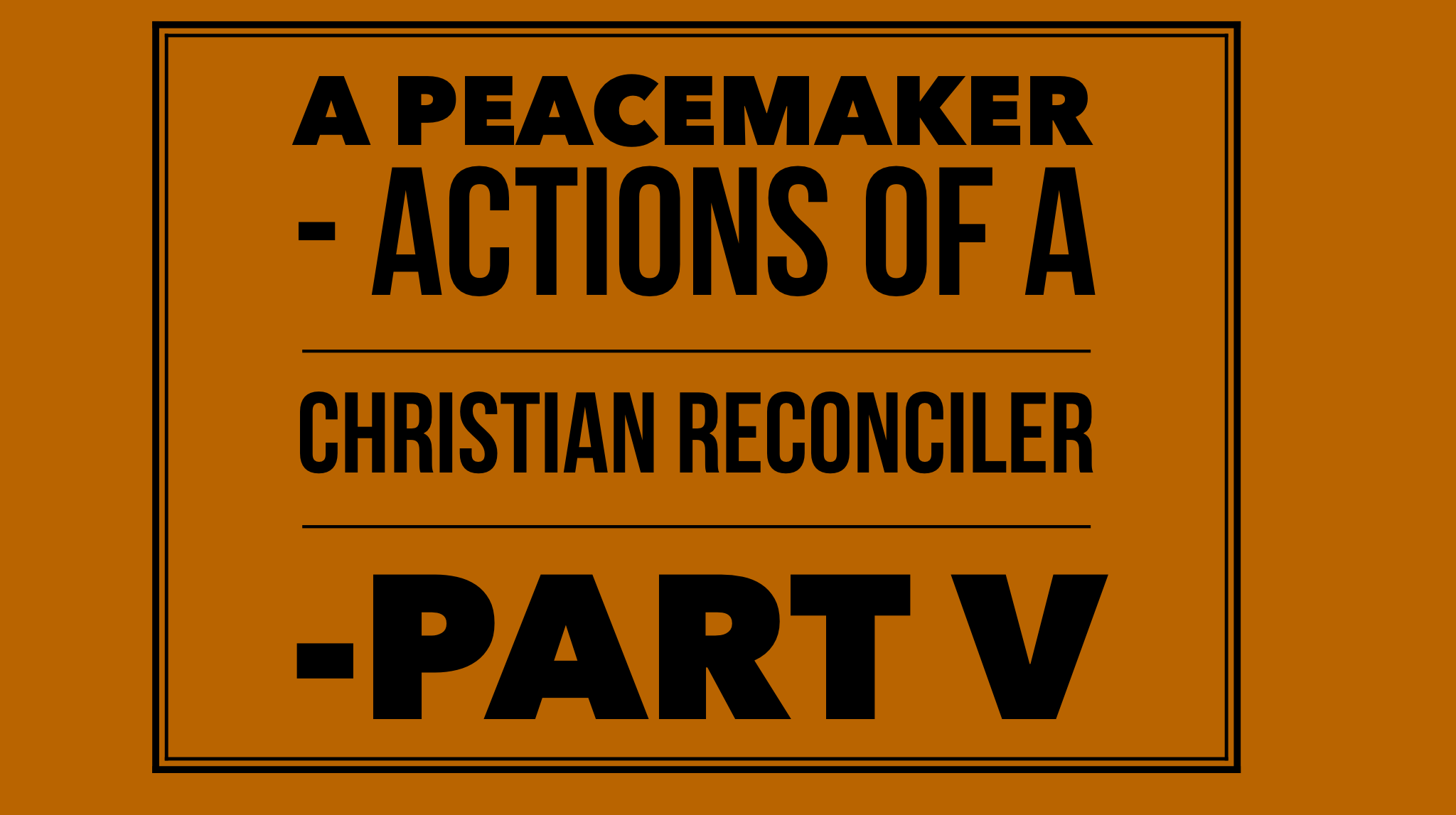 A Peacemaker - Actions of a christian reconciler Part V
