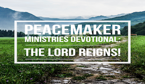 Peacemaker Ministries Devotional: The Lord Reigns!