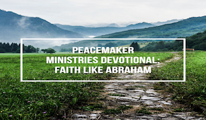 Peacemaker Ministries Devotional: Faith like Abraham