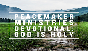 Peacemaker Ministries Devotional: God is Holy