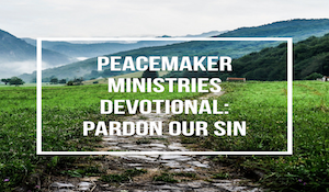 Peacemaker Ministries Devotional: Pardon Our Sin