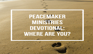 Peacemaker Ministries Devotional: Where Are You?