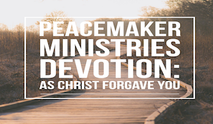 Peacemaker Ministries Devotional: As Christ Forgave You