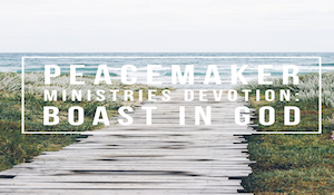 Peacemaker Ministries Devotion: Boast in God