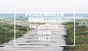 Peacemaker Ministries Devotion: Own Gift