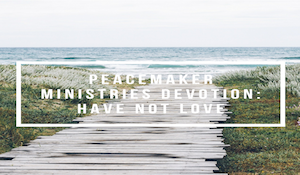 Peacemaker Ministries Devotion: Have Not Love