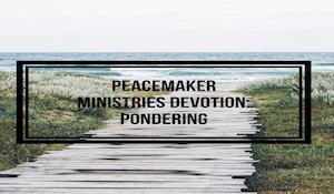 Peacemaker Ministries Devotion: Pondering