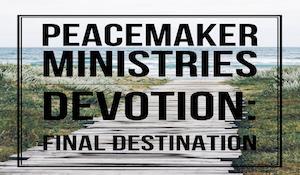 Peacemaker Ministries Devotion: Final Destination